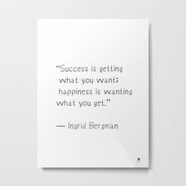 Success is getting what you want; happiness is wanting what you get. Ingrid Bergman Metal Print