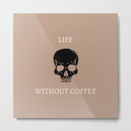 Life Without Coffee Metal Print