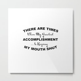 There Are Times When My Greatest Accomplishment Is Keeping My Mouth Shut Metal Print