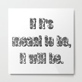 if it's meant to be, it will be. Metal Print