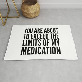 You Are About to Exceed the Limits of My Medication Rug