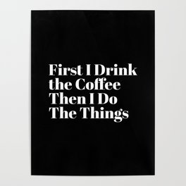 First I Drink the Coffee Then I Do The Things Poster