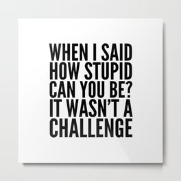 When I Said How Stupid Can You Be? It Wasn't a Challenge Metal Print