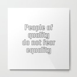 People Of Quality Do Not Fear Equality Metal Print