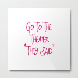 Go To the Theater They Said Funny Quote Metal Print