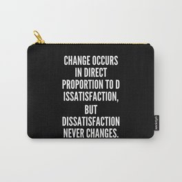 Change occurs in direct proportion to dissatisfaction but dissatisfaction never changes Carry-All Pouch