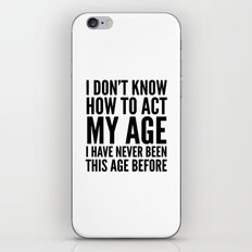 I DON'T KNOW HOW TO ACT MY AGE I HAVE NEVER BEEN THIS AGE BEFORE iPhone & iPod Skin