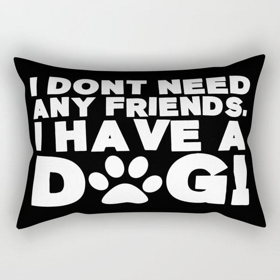 I Don't Need Any Friends.  I Have A Dog! Rectangular Pillow