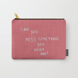 Can you miss something you never had? Carry-All Pouch