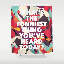 What's the funniest thing you've heard today? Shower Curtain