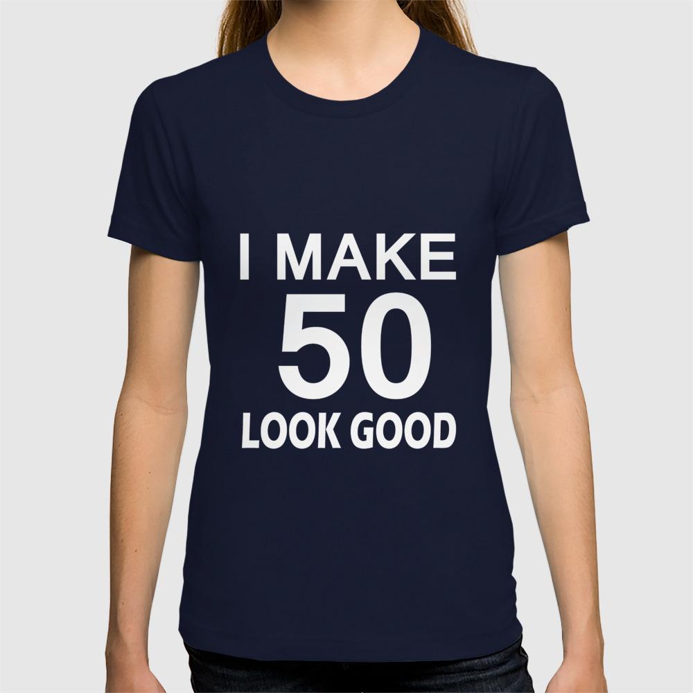 I Make 50 Look Good T Shirt 50th Birthday Gift For Men Women