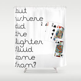 But Where Did the Lighter Fluid Come From? Shower Curtain