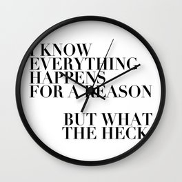 I Know Everything Happens for A Reason But What the Heck Wall Clock