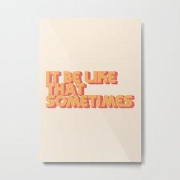 """It be like that sometimes"" Metal Print"