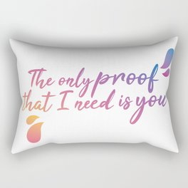 The only proof that I need is you Rectangular Pillow
