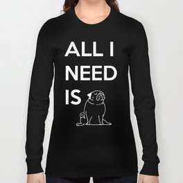 All I need is Pug Long Sleeve T-shirt