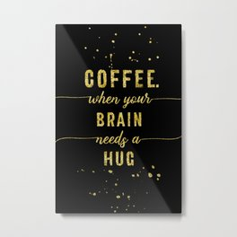 TEXT ART GOLD Coffee - when your brain needs a hug Metal Print