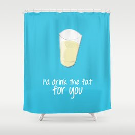 I'd drink the fat for you - Friends Shower Curtain