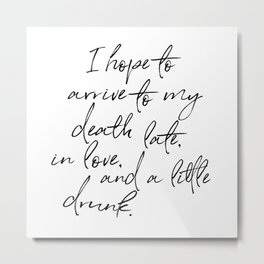 I hope to arrive to my death late, in love, and a little drunk. Metal Print