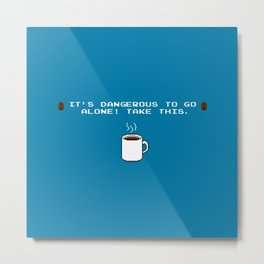 Its dangerous to go alone Take this coffee Metal Print