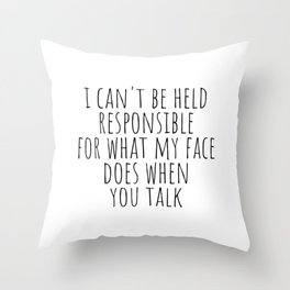 I can't be held responsible for what my face does when you talk Throw Pillow
