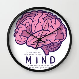 It all begins and ends in your mind. What you give power to has power over you, if you let it. Wall Clock