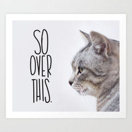 So Over This.  Funny Cat Quote. Art Print