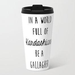In a world full of Kardashians be a Gallagher Grey Travel Mug