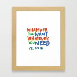 Whatever You Want Whatever You Need! Framed Art Print