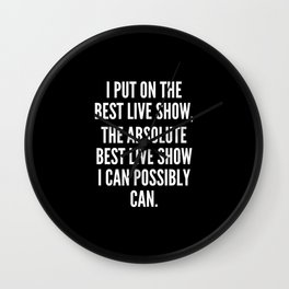 I put on the best live show the absolute best live show I can possibly can Wall Clock