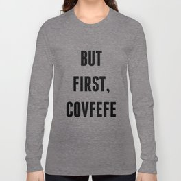 But First, Covfefe Long Sleeve T-shirt