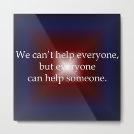 Everyone Can Help Someone Metal Print