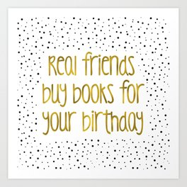 Real friends buys books for your birthday (B&G) Art Print