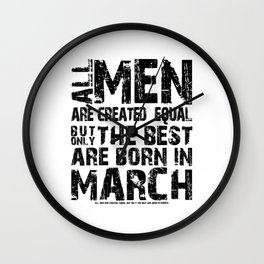 ALL MEN ARE CREATED EQUAL BUT ONLY THE BEST ARE BORN IN MARCH Wall Clock