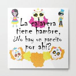 La calavera tiene hambre, ¿no hay un pancito por ahí? Mexican Trick or Treat saying Metal Print