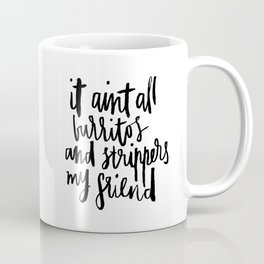 it ain't all burritos and strippers my friend Coffee Mug
