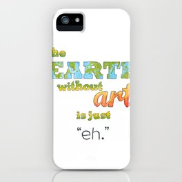 "The Earth Without Art Is Just ""Eh"" iPhone Case"