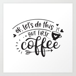 OK - lets do this - but first coffee - Funny hand drawn quotes illustration. Funny humor. Life sayings. Sarcastic funny quotes. Art Print