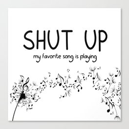 shut up. my favorite song is playing. Canvas Print
