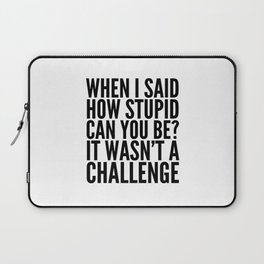 When I Said How Stupid Can You Be? It Wasn't a Challenge Laptop Sleeve