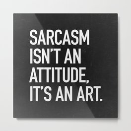 Sarcasm isn't an attitude, it's an art Metal Print