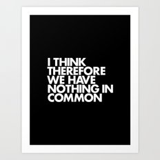 I THINK THEREFORE WE HAVE NOTHING IN COMMON Art Print