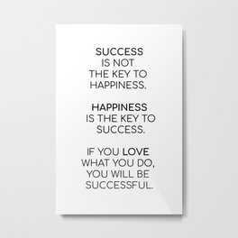 Success is not the key to happiness. Happiness is the key to success. If you love what you are doing Metal Print