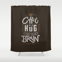 Coffee Is A Hug For The Brain Shower Curtain