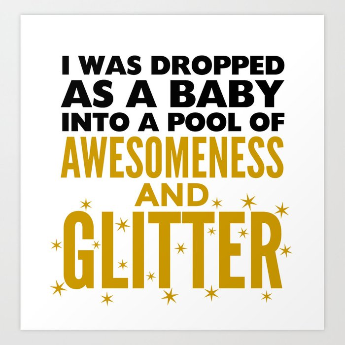 I WAS DROPPED AS A BABY INTO A POOL OF AWESOMENESS AND GLITTER Art Print
