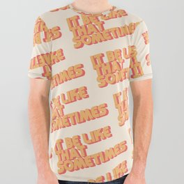 """It be like that sometimes"" All Over Graphic Tee"