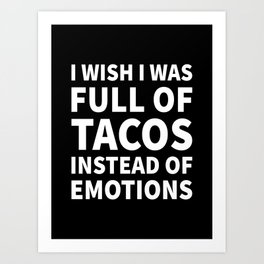I Wish I Was Full of Tacos Instead of Emotions (Black & White) Art Print