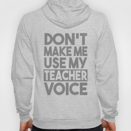 Don't Make Me Use My Teacher Voice Hoody