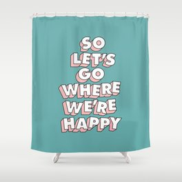 So Let's Go Where We're Happy Shower Curtain