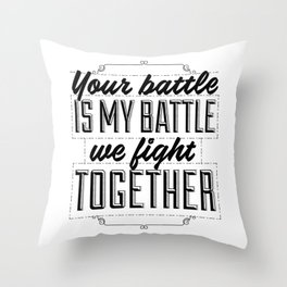 Your battle is my battle. We fight together. Throw Pillow